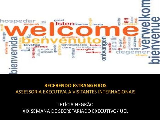 RECEBENDO ESTRANGEIROS ASSESSORIA EXECUTIVA A VISITANTES INTERNACIONAIS LETÍCIA NEGRÃO XIX SEMANA DE SECRETARIADO EXECUTIV...