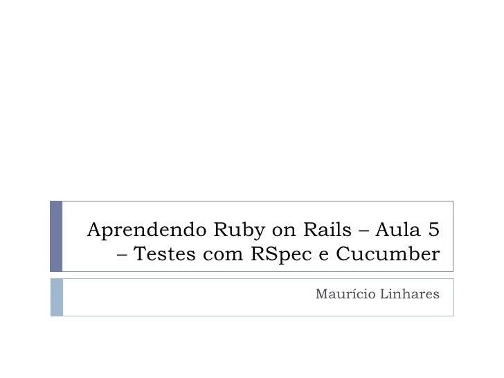Aprendendo Ruby on Rails – Aula 5   – Testes com RSpec e Cucumber                      Maurício Linhares