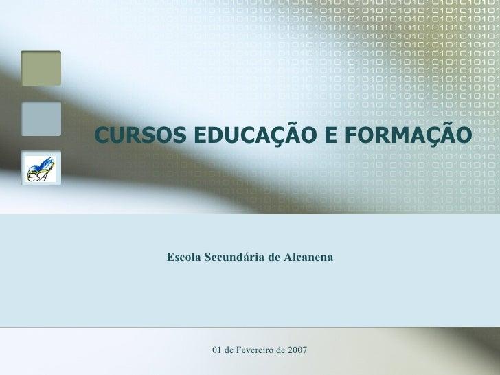 CURSOS EDUCAÇÃO E FORMAÇÃO 01 de Fevereiro de 2007 Escola Secundária de Alcanena