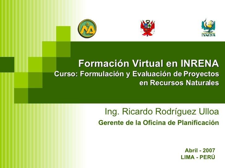 Formación Virtual en INRENA Curso: Formulación y Evaluación de Proyectos en Recursos Naturales Ing. Ricardo Rodríguez Ullo...