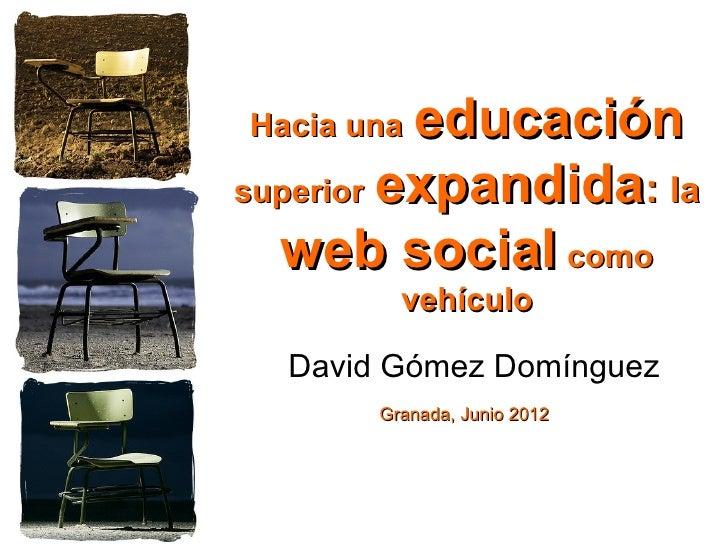 Hacia una educaciónsuperior expandida: la  web social como         vehículo  David Gómez Domínguez       Granada, Junio 2012