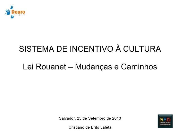 SISTEMA DE INCENTIVO À CULTURA  Lei Rouanet – Mudanças e Caminhos             Salvador, 25 de Setembro de 2010            ...