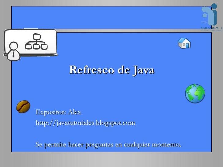 Refresco de Java Expositor: Alex http://javatutoriales.blogspot.com Se permite hacer preguntas en cualquier momento.