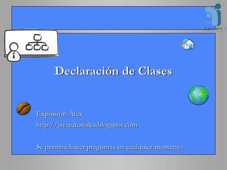 Declaración de Clases Expositor: Alex http://javatutoriales.blogspot.com Se permite hacer preguntas en cualquier momento.