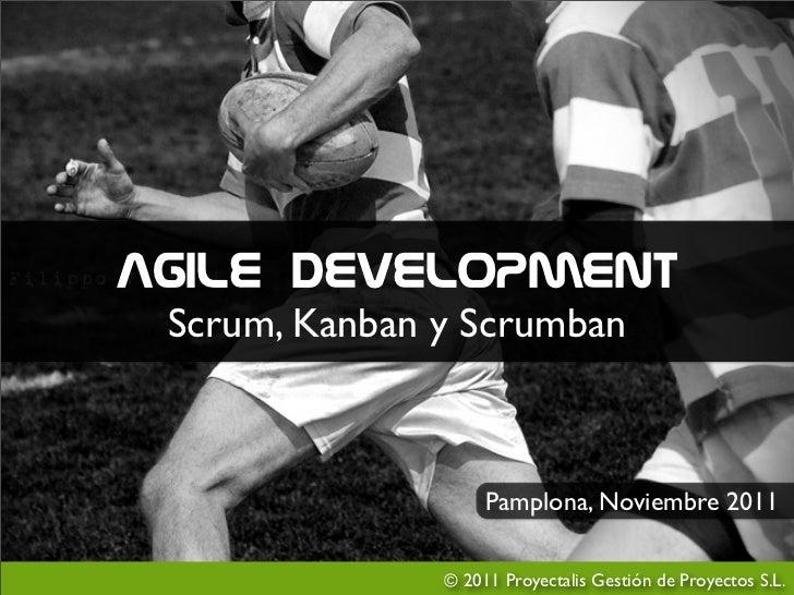 Agile Development Scrum, Kanban y Scrumban                    Pamplona, Noviembre 2011               © 2011 Proyectalis Ge...