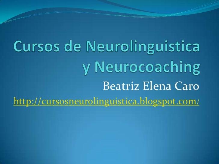 Cursos de Neurolinguistica y Neurocoaching<br />Beatriz Elena Caro<br />http://cursosneurolinguistica.blogspot.com/<br />