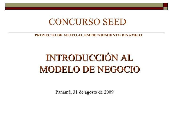 CONCURSO SEED PROYECTO DE APOYO AL EMPRENDIMIENTO DINAMICO  INTRODUCCIÓN AL MODELO DE NEGOCIO Panamá, 31 de agosto de 2009