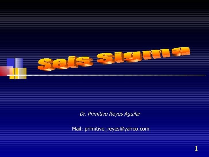 Dr. Primitivo Reyes Aguilar  Mail: primitivo_reyes@yahoo.com Seis Sigma