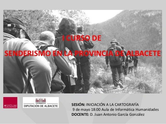 SESIÓN: INICIACIÓN A LA CARTOGRAFÍA9 de mayo 18:00 Aula de Informática HumanidadesDOCENTE: D. Juan Antonio García González...