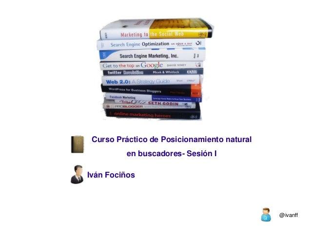 Curso Práctico de Posicionamiento natural         en buscadores- Sesión IIván Fociños                                     ...