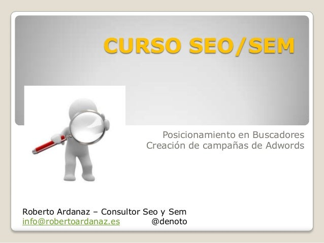 CURSO SEO/SEM  Posicionamiento en Buscadores Creación de campañas de Adwords  Roberto Ardanaz – Consultor Seo y Sem info@r...