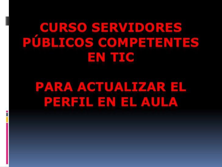 CURSO SERVIDORESPÚBLICOS COMPETENTES       EN TIC PARA ACTUALIZAR EL  PERFIL EN EL AULA