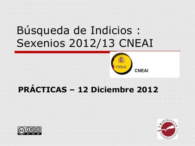 Búsqueda de Indicios :Sexenios 2012/13 CNEAIPRÁCTICAS – 12 Diciembre 2012