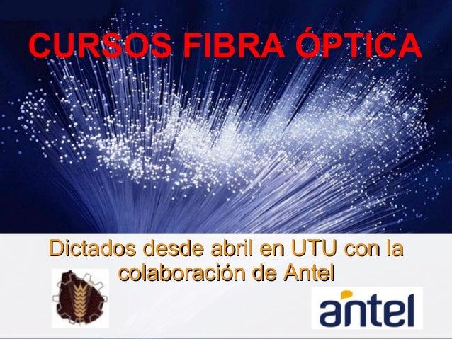 CURSOS FIBRA ÓPTICA Dictados desde abril en UTU con laDictados desde abril en UTU con la colaboración de Antelcolaboración...