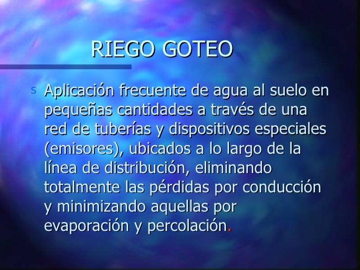 RIEGO GOTEO s   Aplicación frecuente de agua al suelo en     pequeñas cantidades a través de una     red de tuberías y dis...