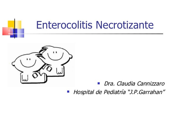 "Enterocolitis Necrotizante <ul><li>Dra. Claudia Cannizzaro </li></ul><ul><li>Hospital de Pediatría ""J.P.Garrahan"" </li></ul>"