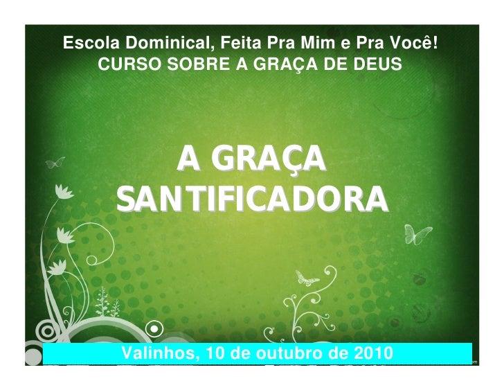 Escola Dominical, Feita Pra Mim e Pra Você!    CURSO SOBRE A GRAÇA DE DEUS             A GRAÇA      SANTIFICADORA         ...