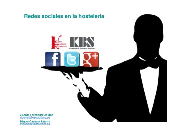 Vicente Fernández Jaldón vicentefj@kbsolutions.es Redes sociales en la hostelería Miquel Casquet Latorre miquelcl@kbsoluti...