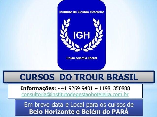 CURSOS DO TROUR BRASIL Em breve data e Local para os cursos de Belo Horizonte e Belém do PARÁ Informações: - 41 9269 9401 ...