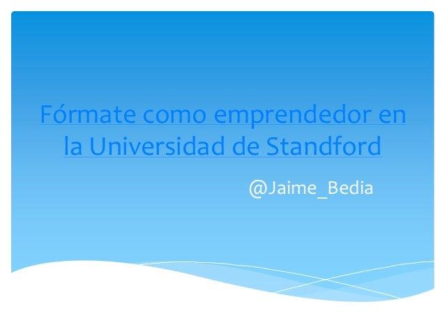 Fórmate como emprendedor en  la Universidad de Standford                @Jaime_Bedia