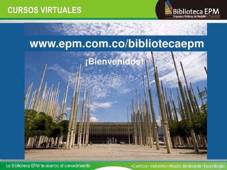 CURSOS VIRTUALES       www.epm.com.co/bibliotecaepm                    ¡Bienvenidos!