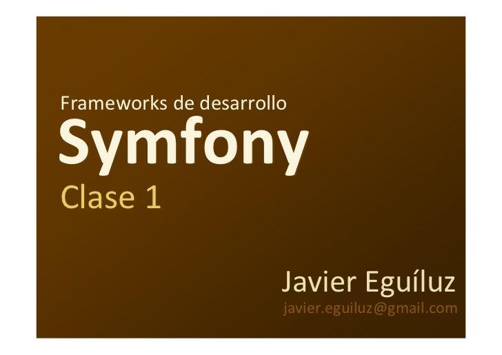 Frameworks dedesarrollo  Symfony Clase1                         JavierEguíluz                        javier.eguiluz@gma...