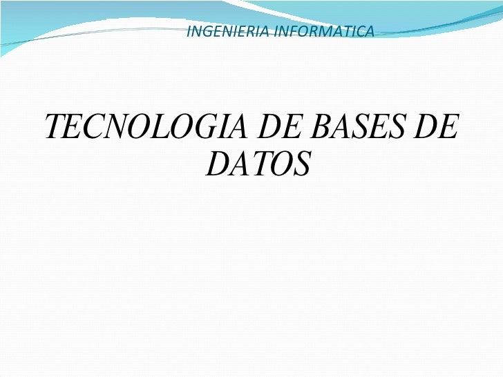 INGENIERIA INFORMATICA <ul><li>TECNOLOGIA DE BASES DE DATOS </li></ul>