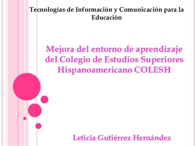 Leticia Gutiérrez Hernández Mejora del entorno de aprendizaje del Colegio de Estudios Superiores Hispanoamericano COLESH T...
