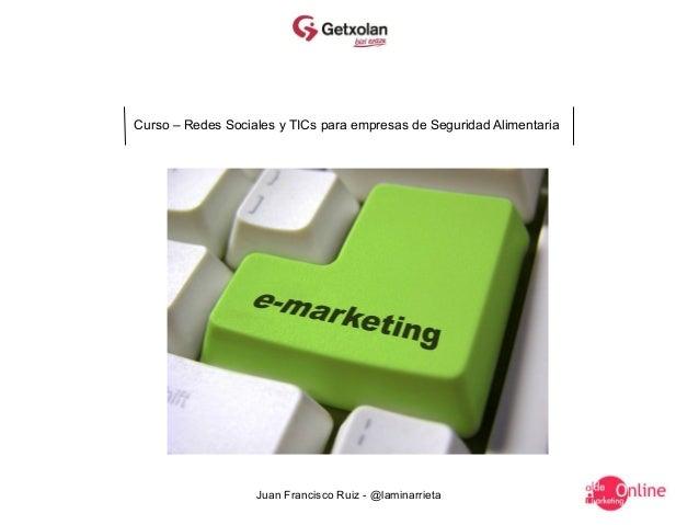 Curso – Redes Sociales y TICs para empresas de Seguridad Alimentaria                   Juan Francisco Ruiz - @laminarrieta