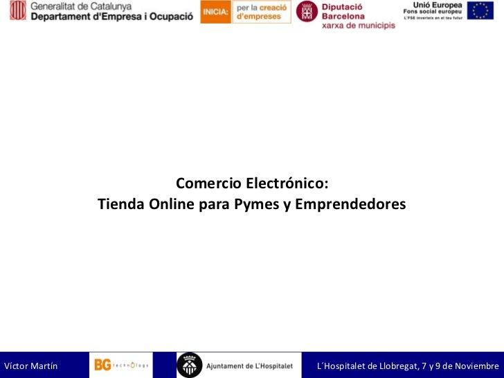 Comercio Electrónico: Tienda Online para Pymes y Empren dedores Víctor Martín  L´Hospitalet de Llobregat, 7 y 9 de Noviembre