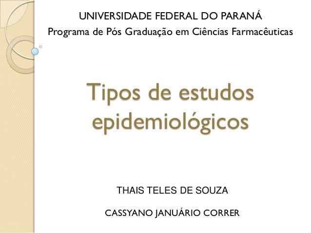 Tipos de estudos epidemiológicos UNIVERSIDADE FEDERAL DO PARANÁ Programa de Pós Graduação em Ciências Farmacêuticas THAIS ...