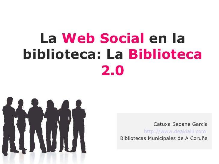 La Web Social en la biblioteca: La Biblioteca            2.0                              Catuxa Seoane García            ...