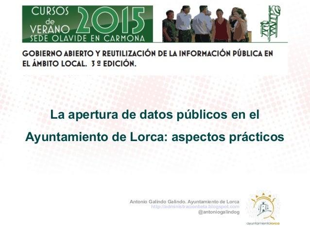 La apertura de datos públicos en el Ayuntamiento de Lorca: aspectos prácticos Antonio Galindo Galindo. Ayuntamiento de Lor...