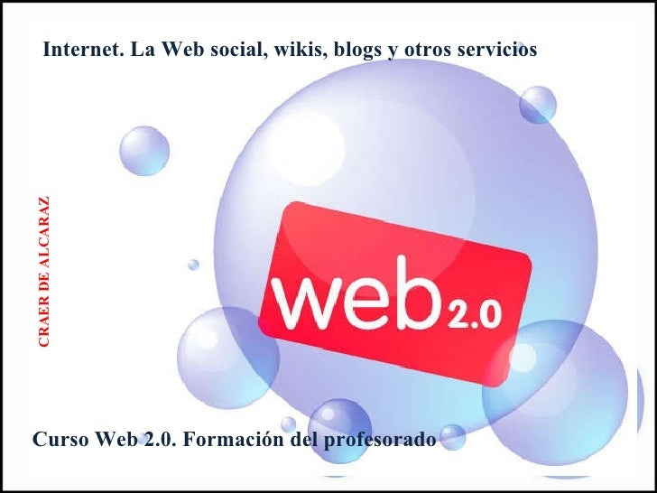 Internet. La Web social, wikis, blogs y otros servicios Curso Web 2.0. Formación del profesorado CRAER DE ALCARAZ