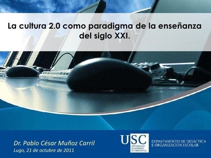 La cultura 2.0 como paradigma de la enseñanza                  del siglo XXI. Dr. Pablo César Muñoz Carril Lugo, 21 de oct...