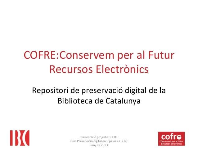 COFRE:Conservem per al Futur Recursos Electrònics Repositori de preservació digital de la Biblioteca de Catalunya  Present...