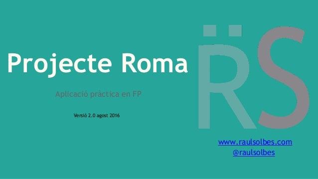 Projecte Roma Aplicació pràctica en FP Versió 2.0 agost 2016 www.raulsolbes.com @raulsolbes