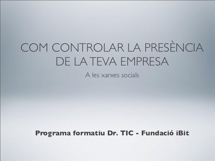 COM CONTROLAR LA PRESÈNCIA    DE LA TEVA EMPRESA               A les xarxes socials  Programa formatiu Dr. TIC - Fundació ...