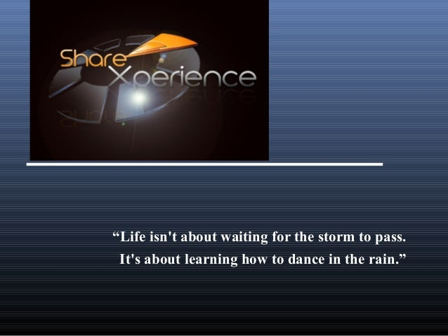"""Life isn't about waiting for the storm to pass. It's about learning how to dance in the rain."""