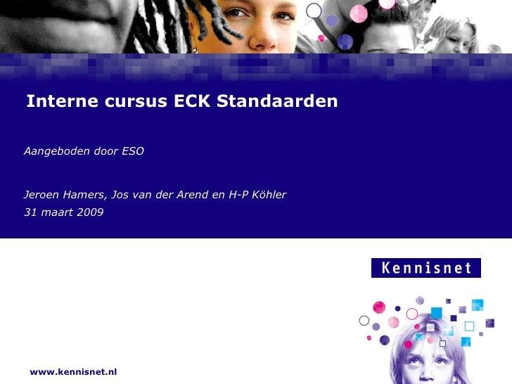 Interne cursus ECK Standaarden Aangeboden door ESO Jeroen Hamers, Jos van der Arend en H-P Köhler 31 maart 2009