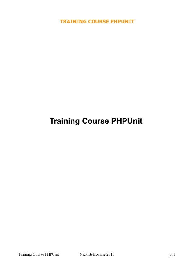 TRAINING COURSE PHPUNIT Training Course PHPUnit Training Course PHPUnit Nick Belhomme 2010 p. 1