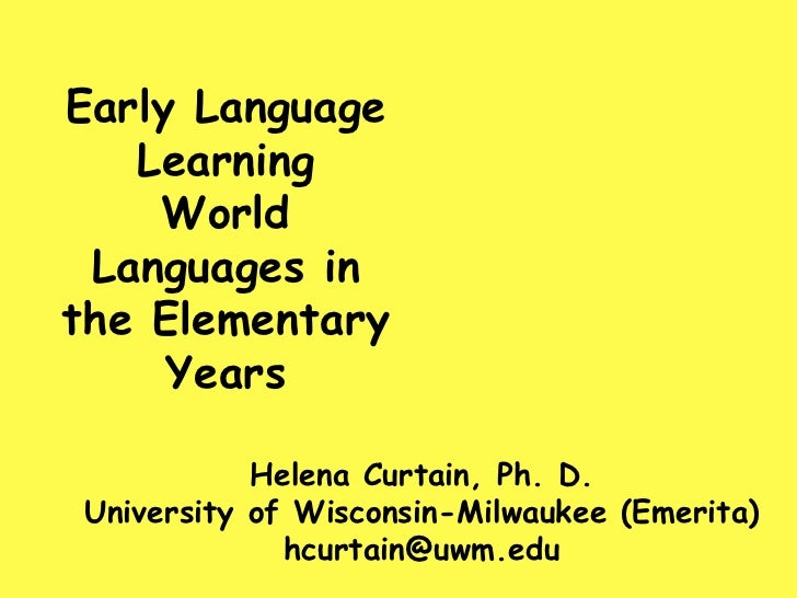 Early Language Learning  World Languages in the Elementary Years <br />Helena Curtain, Ph. D. University of Wisconsin-Milw...