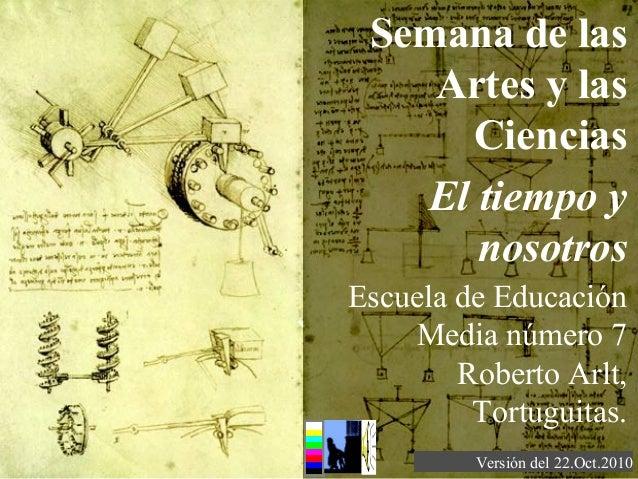 Semana de las Artes y las Ciencias El tiempo y nosotros Versión del 22.Oct.2010 Escuela de Educación Media número 7 Robert...