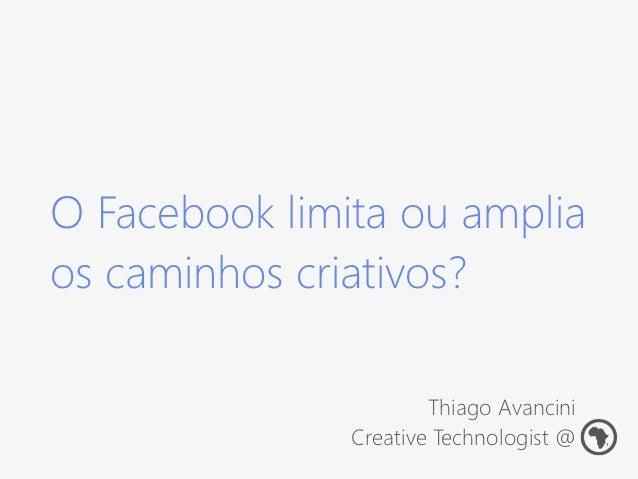 O Facebook limita ou ampliaos caminhos criativos?                       Thiago Avancini               Creative Technologis...