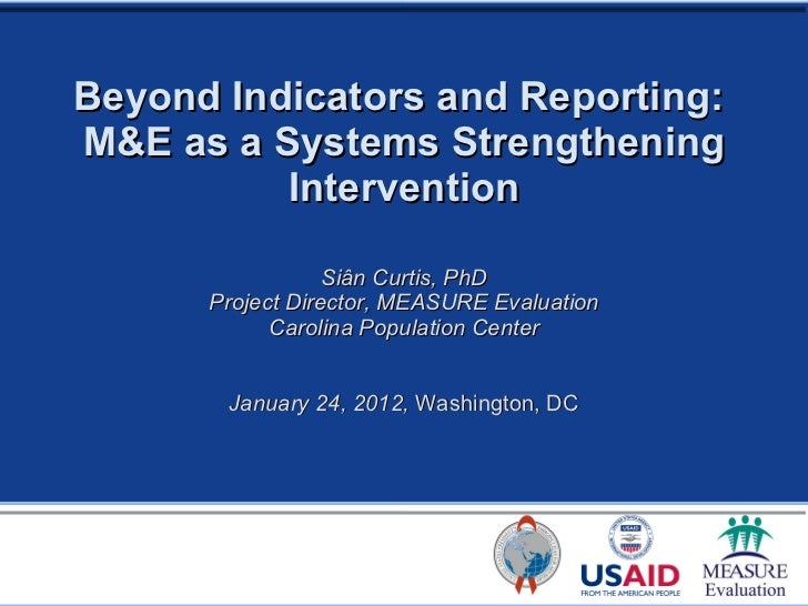 Beyond Indicators and Reporting:  M&E as a Systems Strengthening Intervention Siân Curtis, PhD Project Director, MEASURE E...
