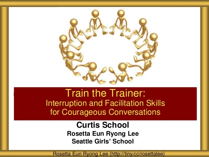 Train the Trainer:Interruption and Facilitation Skills for Courageous Conversations            Curtis School        Rosett...