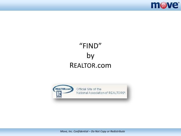 """FIND""               by          REALTOR.com     Move, Inc. Confidential – – Do Not Copy or Redistribute  Move, Inc. Confi..."