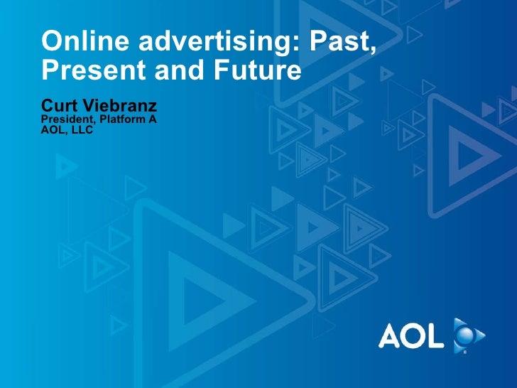 Online advertising: Past, Present and Future Curt Viebranz President, Platform A AOL, LLC