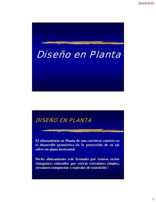 26/08/2010  Diseño en Planta  DISEÑO EN PLANTA  El alineamiento en Planta de una carretera consiste en el desarrollo geomé...