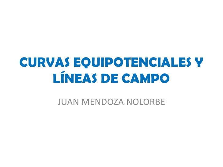 CURVAS EQUIPOTENCIALES Y     LÍNEAS DE CAMPO     JUAN MENDOZA NOLORBE
